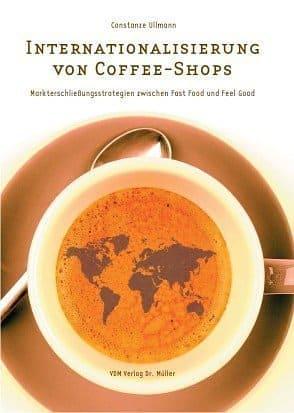 Internationalisierung von Cofee-Shops: Markterschliessungsstrategien zwischen Fast Food und Feel Good -