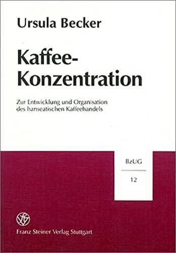 Kaffee-Konzentration: Zur Entwicklung und Organisation des hanseatischen Kaffeehandels (Beiträge zur Unternehmensgeschichte) -