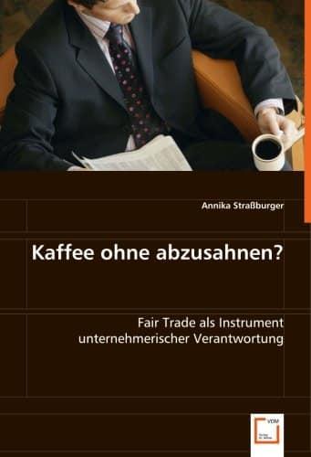 Kaffee ohne abzusahnen?: Fair Trade als Instrument unternehmerischer Verantwortung -